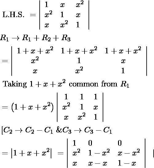 \begin{aligned} &\text { L.H.S. }=\left|\begin{array}{lll} 1 & x & x^{2} \\ x^{2} & 1 & x \\ x & x^{2} & 1 \end{array}\right|\\ &R_{1} \rightarrow R_{1}+R_{2}+R_{3}\\ &=\left|\begin{array}{ccc} 1+x+x^{2} & 1+x+x^{2} & 1+x+x^{2} \\ x^{2} & 1 & x \\ x & x^{2} & 1 \end{array}\right| \\ &\text { Taking } 1+x+x^{2} \text { common from } R_{1}\\ &=\left(1+x+x^{2}\right)\left|\begin{array}{ccc} 1 & 1 & 1 \\ x^{2} & 1 & x \\ x & x^{2} & 1 \end{array}\right|\\ &\left[C_{2} \rightarrow C_{2}-C_{1}\right. \& C_{3} \rightarrow C_{3}-C_{1}\\ &=\left|1+x+x^{2}\right| \begin{array}{ccc} =\left|\begin{array}{lll} 1 & 0 & 0 \\ x^{2} & 1-x^{2} & x-x^{2} \\ x & x-x & 1-x \end{array}\right| \end{array} \mid \end{aligned}