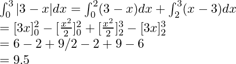 \int_0^3|3-x|dx= \int_0^2(3-x)dx+\int_2^3(x-3)dx\\=[3x]_0^2-[\frac{x^2}{2}]_0^2+[\frac{x^2}{2}]_2^3-[3x]_2^3\\=6-2+9/2-2+9-6\\=9.5