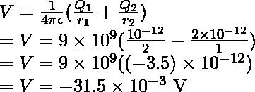 V  = \frac{1}{4\pi \epsilon }(\frac{Q_1}{r_1}  + \frac{Q_2}{r_2} ) \\ = V = 9 \times 10^9(\frac{10^{-12}}{2} - \frac{2 \times 10^{-12}}{1}) \\ = V = 9 \times 10^9((-3.5) \times 10^{-12}) \\ = V = -31.5 \times 10^{-3} \text{ V}