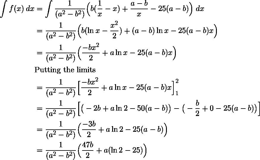 \begin{flalign*} \int f(x)\:dx &= \int \frac{1}{(a^2-b^2)} \Big( b(\frac{1}{x}-x) + \frac{a-b}{x} - 25(a-b)\Big)\:dx \\ &= \frac{1}{(a^2-b^2)} \Big( b(\ln{x}-\frac{x^2}{2}) + (a-b)\ln{x} - 25(a-b)x\Big) \\ &= \frac{1}{(a^2-b^2)} \Big( \frac{-bx^2}{2} + a\ln{x} - 25(a-b)x\Big) \\ &\text{Putting the limits}\\ &= \frac{1}{(a^2-b^2)} \Big[ \frac{-bx^2}{2} + a\ln{x} - 25(a-b)x\Big] \limits_{1}^{2} \\ &= \frac{1}{(a^2-b^2)} \Big[ \big(-2b + a\ln{2} - 50(a-b)\big) - \big(-\frac{b}{2} + 0 - 25(a-b)\big) \Big] \\ &= \frac{1}{(a^2-b^2)} \Big( \frac{-3b}{2} + a\ln{2} - 25(a-b)\Big) \\ &= \frac{1}{(a^2-b^2)} \Big( \frac{47b}{2} + a(\ln{2} - 25)\Big) \\ \end{flalign*}