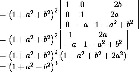 \begin{array}{l} =\left(1+a^{2}+b^{2}\right)^{2}\left|\begin{array}{ccc} 1 & 0 & -2 b \ 0 & 1 & 2 a \ 0 & -a & 1-a^{2}+b^{2} \end{array}\right| \ =\left(1+a^{2}+b^{2}\right)^{2}\left|\begin{array}{cc} 1 & 2 a \ -a & 1-a^{2}+b^{2} \end{array}\right| \ =\left(1+a^{2}+b^{2}\right)^{2}\left(1-a^{2}+b^{2}+2 a^{2}\right) \ =\left(1+a^{2}-b^{2}\right)^{3} \end{array}