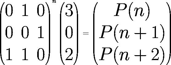 {\Huge \begin{pmatrix} 0& 1 & 0\\ 0& 0&1 \\ 1 &1 & 0 \\ \end{pmatrix}^n \begin{pmatrix} 3\\ 0\\ 2 \end{pmatrix} = \begin{pmatrix} P(n)\\ P(n+1)\\ P(n+2) \end{pmatrix}}