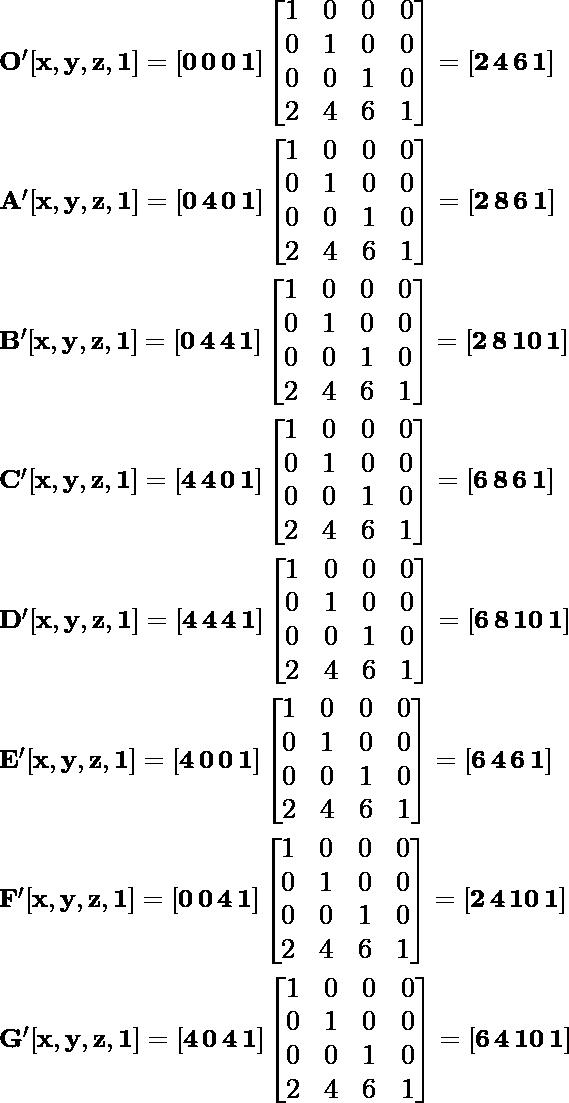 \large \mathbf{ O'[x, y, z, 1]= [0\, 0\, 0\, 1]\left [ \begin{matrix} 1&0&0&0\\ 0&1&0&0\\ 0&0&1&0\\ 2&4&6&1\\ \end{matrix}\right]=[2\, 4\, 6\, 1]}\\\\ \hspace{4cm}\mathbf{A'[x, y, z, 1]= [0\, 4\, 0\, 1]\left [ \begin{matrix} 1&0&0&0\\ 0&1&0&0\\ 0&0&1&0\\ 2&4&6&1\\ \end{matrix}\right]=[2\, 8\, 6\, 1]}\\\\ \hspace{4cm} \mathbf{B'[x, y, z, 1]= [0\, 4\, 4\, 1]\left [ \begin{matrix} 1&0&0&0\\ 0&1&0&0\\ 0&0&1&0\\ 2&4&6&1\\ \end{matrix}\right]=[2\, 8\, 10\, 1]}\\\\ \hspace{4cm} \mathbf{C'[x, y, z, 1]= [4\, 4\, 0\, 1]\left [ \begin{matrix} 1&0&0&0\\ 0&1&0&0\\ 0&0&1&0\\ 2&4&6&1\\ \end{matrix}\right]=[6\, 8\, 6\, 1]}\\\\ \hspace{4cm} \mathbf{D'[x, y, z, 1]= [4\, 4\, 4\, 1]\left [ \begin{matrix} 1 & 0 & 0 & 0\\ 0 & 1 & 0 & 0\\ 0 & 0 & 1 & 0\\ 2 & 4 & 6 & 1\\ \end{matrix}\right]=[6\, 8\, 10\, 1]}\\\\ \hspace{4cm} \mathbf{E'[x, y, z, 1]= [4\, 0\, 0\, 1]\left [ \begin{matrix} 1 & 0 & 0 & 0\\ 0 & 1 & 0 & 0\\ 0 & 0 & 1 & 0\\ 2 & 4 & 6 & 1\\ \end{matrix}\right]=[6\, 4\, 6\, 1]}\\\\ \hspace{4cm}\mathbf{ F'[x, y, z, 1]= [0\, 0\, 4\, 1]\left [ \begin{matrix} 1 & 0 & 0 & 0\\ 0 & 1 & 0 & 0\\ 0 & 0 & 1 & 0\\ 2 & 4 & 6 & 1\\ \end{matrix}\right]=[2\, 4\, 10\, 1]}\\\\ \hspace{4cm} \mathbf{G'[x, y, z, 1]= [4\, 0\, 4\, 1]\left [ \begin{matrix} 1 & 0 & 0 & 0\\ 0 & 1 & 0 & 0\\ 0 & 0 & 1 & 0\\ 2 & 4 & 6 & 1\\ \end{matrix}\right]=[6\, 4\, 10\, 1]}\\\\