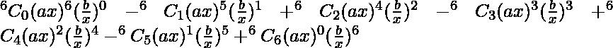 ^{6}{}{C}_0 (ax )^6 (\frac{b}{x} )^0 - ^{6}{}{C}_1 (ax )^5 (\frac{b}{x} )^1 + ^{6}{}{C}_2 (ax )^4 (\frac{b}{x} )^2 - ^{6}{}{C}_3 (ax )^3 (\frac{b}{x} )^3 +^{6}{}{C}_4 (ax )^2 (\frac{b}{x} )^4 - ^{6}{}{C}_5 (ax )^1 (\frac{b}{x} )^5 + ^{6}{}{C}_6 (ax )^0 (\frac{b}{x} )^6