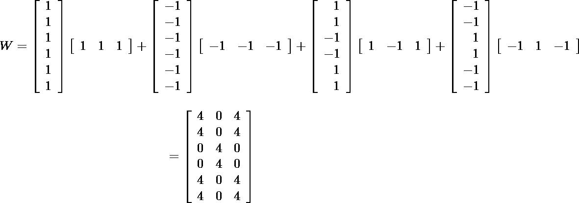 \[$\begin{aligned} W=\left[\begin{array}{l}1 \\ 1 \\ 1 \\ 1 \\ 1 \\ 1\end{array}\right]\left[\begin{array}{lll}1 & 1 & 1\end{array}\right]+\left[\begin{array}{lll}-1 \\ -1 \\ -1 \\ -1 \\ -1 \\ -1\end{array}\right]\left[\begin{array}{lll}-1 & -1 & -1\end{array}\right]+\left[\begin{array}{r}1 \\ 1 \\ -1 \\ -1 \\ 1 \\ 1\end{array}\right]\left[\begin{array}{llll}1 & -1 & 1\end{array}\right]+\left[\begin{array}{r}-1 \\ -1 \\ 1 \\ 1 \\ -1 \\ -1\end{array}\right]\left[\begin{array}{lll}-1 & 1 & -1\end{array}\right]\] \[=\left[\begin{array}{lll}4 & 0 & 4 \\ 4 & 0 & 4 \\ 0 & 4 & 0 \\ 0 & 4 & 0 \\ 4 & 0 & 4 \\ 4 & 0 & 4\end{array}\right] \end{aligned}$\]