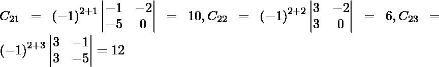 C_{21} = \left( - 1 \right)^{2 + 1} \begin{vmatrix}- 1 & - 2 \\ - 5 & 0\end{vmatrix} = 10, C_{22} = \left( - 1 \right)^{2 + 2} \begin{vmatrix}3 & - 2 \\ 3 & 0\end{vmatrix} = 6, C_{23} = \left( - 1 \right)^{2 + 3} \begin{vmatrix}3 & - 1 \\ 3 & - 5\end{vmatrix} = 12