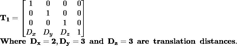 \mathbf{T_1=\left[\begin{matrix}1&0&0&0\\0&1&0&0\\0&0&1&0\\D_x&D_y&D_z&1\end{matrix}\right]}\\ \mathbf{Where \hspace{0.2cm}D_x=2,D_y=3\hspace{0.2cm} and\hspace{0.2cm} D_z=3\hspace{0.2cm} are\hspace{0.2cm}translation\hspace{0.2cm} distances.}