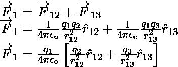 \overrightarrow{F}_{1}=\overrightarrow{F}_{12}+\overrightarrow{F}_{13}\\ \overrightarrow{F}_{1}=\frac{1}{4\pi{\epsilon}_\circ}\frac{q_1q_2}{{r}_{12}^2}\hat{r}_{12}+\frac{1}{4\pi{\epsilon}_\circ}\frac{q_1q_3}{{r}_{13}^2}\hat{r}_{13}\\ \overrightarrow{F}_{1}=\frac{q_1}{4\pi{\epsilon}_\circ}\left[\frac{q_2}{{r}_{12}^2}\hat{r}_{12}+\frac{q_3}{{r}_{13}^2}\hat{r}_{13}\right]
