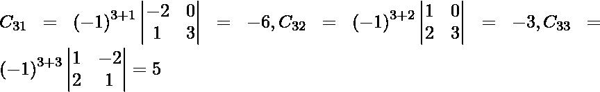 C_{31} = \left( - 1 \right)^{3 + 1} \begin{vmatrix}- 2 & 0 \\ 1 & 3\end{vmatrix} = - 6, C_{32} = \left( - 1 \right)^{3 + 2} \begin{vmatrix}1 & 0 \\ 2 & 3\end{vmatrix} = - 3, C_{33} = \left( - 1 \right)^{3 + 3} \begin{vmatrix}1 & - 2 \\ 2 & 1\end{vmatrix} = 5
