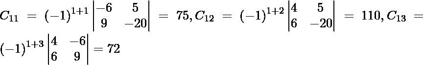 C_{11} = \left( - 1 \right)^{1 + 1} \begin{vmatrix}- 6 & 5 \\ 9 & - 20\end{vmatrix} = 75, C_{12} = \left( - 1 \right)^{1 + 2} \begin{vmatrix}4 & 5 \\ 6 & - 20\end{vmatrix} = 110, C_{13} = \left( - 1 \right)^{1 + 3} \begin{vmatrix}4 & - 6 \\ 6 & 9\end{vmatrix} = 72