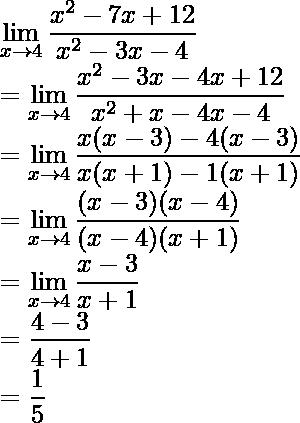\displaystyle\lim_{x\to4}\frac{x^2-7x+12}{x^2-3x-4}\\ =\displaystyle\lim_{x\to4}\frac{x^2-3x-4x+12}{x^2+x-4x-4}\\ =\displaystyle\lim_{x\to4}\frac{x(x-3)-4(x-3)}{x(x+1)-1(x+1)}\\ =\displaystyle\lim_{x\to4}\frac{(x-3)(x-4)}{(x-4)(x+1)}\\ =\displaystyle\lim_{x\to4}\frac{x-3}{x+1}\\ =\frac{4-3}{4+1}\\ =\frac{1}{5}