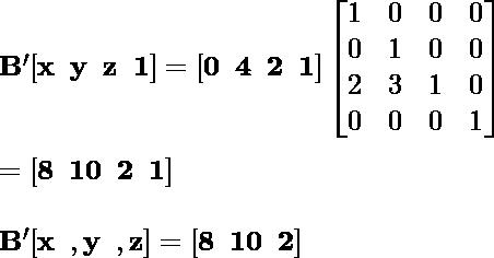 \mathbf{B' [x\hspace{0.2cm}y\hspace {0.2cm}z\hspace{0.2cm}1]= [0\hspace{0.2cm}4\hspace{0.2cm}2\hspace{0.2cm}1] \left [\begin{matrix}1&0&0&0\\0&1&0&0 \\2&3&1&0\\0&0&0&1\end{matrix}\right]} \\ \newline \hspace{7.09cm}\mathbf{= [8\hspace{0.2cm}10\hspace{0.2cm}2\hspace{0.2cm}1]} \\ \newline \hspace{4.37cm}\mathbf{B'[x\hspace{0.2cm}, y\hspace{0.2cm}, z]=[8\hspace{0.2cm}10\hspace{0.2cm}2]}