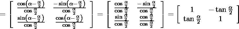 \begin{aligned} &=\left[\begin{array}{cc} \frac{\cos \left(\alpha-\frac{\alpha}{2}\right)}{\cos \frac{\alpha}{2}} & \frac{-\sin \left(\alpha-\frac{\alpha}{2}\right)}{\cos \frac{\alpha}{2}} \\ \frac{\sin \left(\alpha-\frac{\alpha}{2}\right)}{\cos \frac{\alpha}{2}} & \frac{\cos \left(\alpha-\frac{\alpha}{2}\right)}{\cos \frac{\alpha}{2}} \end{array}\right]=\left[\begin{array}{ccc} \frac{\cos \frac{\alpha}{2}}{\cos \frac{\alpha}{2}} & \frac{-\sin \frac{\alpha}{2}}{\cos \frac{\alpha}{2}} \\ \frac{\sin \frac{\alpha}{2}}{\cos \frac{\alpha}{2}} & \frac{\cos \frac{\alpha}{2}}{\cos \frac{\alpha}{2}} \end{array}\right]=\left[\begin{array}{cc} 1 & -\tan \frac{\alpha}{2} \\ \tan \frac{\alpha}{2} & 1 \end{array}\right]\end{aligned}