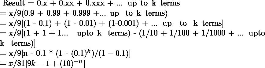 $ Result = 0.x + 0.xx + 0.xxx + ...\, up\, to\, k\, terms\\ = x/9(0.9 + 0.99 + 0.999 +... up \, to\, k\, terms)\\ = x/9[(1 - 0.1) + (1 - 0.01) + (1-0.001) + ...\, up\, \, to \, k\, terms]\\ = x/9[(1 + 1 + 1... \, upto\, k \, terms) - (1/10 + 1/100 + 1/1000 + ...\, upto\, k \, terms)]\\ = x/9[n - 0.1 * (1 - (0.1)^k)/(1 - 0.1)]\\ = x/81[9k - 1 + (10)^{-n}]\\ $