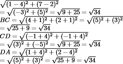 \sqrt{(1-4)^2+(7-2)^2}\\ =\sqrt{(-3)^2+(5)^2}=\sqrt{9+25}=\sqrt{34}\\ BC=\sqrt{(4+1)^2+(2+1)^2}=\sqrt{(5)^2+(3)^2}\\ =\sqrt{25+9}=\sqrt{34}\\ CD=\sqrt{(-1+4)^2+(-1+4)^2}\\ =\sqrt{(3)^2+(-5)^2}=\sqrt{9+25}=\sqrt{34}\\DA=\sqrt{(1+4)^2+(2-4)^2}\\ =\sqrt{(5)^2+(3)^2}=\sqrt{25+9}=\sqrt{34}