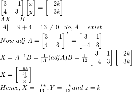 \begin{bmatrix} 3 & -1\\ 4 & 3 \end{bmatrix}\begin{bmatrix} x \\ y \end{bmatrix}=\begin{bmatrix} -2k\\ -3k \end{bmatrix}\\ AX=B\\ |A|=9+4=13\neq0 \ \ So,A^{-1}\ exist\\ Now\ adj\ A=\begin{bmatrix} 3&-1\\ 4&3 \end{bmatrix}^T=\begin{bmatrix} 3&1\\ -4&3 \end{bmatrix}\\ X=A^{-1}B=\frac{1}{|A|}(adjA)B=\frac{1}{12}\begin{bmatrix} 3&1\\ -4&3 \end{bmatrix}\begin{bmatrix} -2k\\ -3k\end{bmatrix}\\ X=\begin{bmatrix}\frac{-9k}{13}\\{\frac{-k}{13}}\end{bmatrix}\\Hence, X=\frac{-9k}{13},Y=\frac{-k}{13}and\ z=k