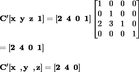 \mathbf{C'[x\hspace{0.2cm}y \hspace{0.2cm}z\hspace{0.2cm}1]= [2\hspace{0.2cm}4\hspace{0.2cm}0 \hspace{0.2cm}1]\left [\begin{matrix}1&0&0&0 \\0&1&0&0\\2&3&1&0 \\0&0&0&1\end{matrix}\right]} \\ \newline \hspace {7.09cm}\mathbf{= [2\hspace{0.2cm}4\hspace {0.2cm}0\hspace{0.2cm}1]}\\ \newline \mathbf{C'[x\hspace{0.2cm}, y\hspace{0.2cm}, z]= [2\hspace{0.2cm}4\hspace {0.2cm}0]}