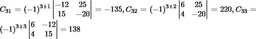 C_{31} = \left( - 1 \right)^{3 + 1} \begin{vmatrix}- 12 & 25 \\ 15 & - 20\end{vmatrix} = - 135, C_{32} = \left( - 1 \right)^{3 + 2} \begin{vmatrix}6 & 25 \\ 4 & - 20\end{vmatrix} = 220, C_{33} = \left( - 1 \right)^{3 + 3} \begin{vmatrix}6 & - 12 \\ 4 & 15\end{vmatrix} = 138