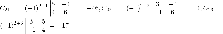 C_{21} = \left( - 1 \right)^{2 + 1} \begin{vmatrix}5 & - 4 \\ 4 & 6\end{vmatrix} = - 46, C_{22} = \left( - 1 \right)^{2 + 2} \begin{vmatrix}3 & - 4 \\ - 1 & 6\end{vmatrix} = 14, C_{23} = \left( - 1 \right)^{2 + 3} \begin{vmatrix}3 & 5 \\ - 1 & 4\end{vmatrix} = - 17
