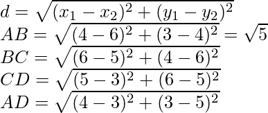 d=\sqrt{(x_1-x_2)^2+(y_1-y_2)^2}\\ AB=\sqrt{(4-6)^2+(3-4)^2}=\sqrt5\\ BC=\sqrt{(6-5)^2+(4-6)^2}\\ CD=\sqrt{(5-3)^2+(6-5)^2}\\ AD=\sqrt{(4-3)^2+(3-5)^2}