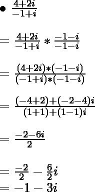 { \bullet } \ \frac{4 + 2i}{-1+i} \\ \ \\ = \frac{4 + 2i}{-1+i}*\frac{-1-i}{-1-i} \\ \ \\ = \frac{(4 + 2i)*(-1- i)}{(-1+i)*(-1 -i)} \\ \ \\ = \frac{(-4+2)+(-2-4)i}{(1+1)+(1- 1)i} \\ \ \\ = \frac{-2-6i}{2} \\ \ \\ = \frac{-2}{2} - \frac{6}{2}i \\ = -1 -3i