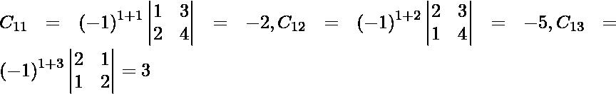 C_{11} = \left( - 1 \right)^{1 + 1} \begin{vmatrix}1 & 3 \\ 2 & 4\end{vmatrix} = - 2, C_{12} = \left( - 1 \right)^{1 + 2} \begin{vmatrix}2 & 3 \\ 1 & 4\end{vmatrix} = - 5 , C_{13} = \left( - 1 \right)^{1 + 3} \begin{vmatrix}2 & 1 \\ 1 & 2\end{vmatrix} = 3