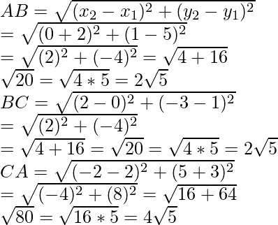 AB=\sqrt{(x_2-x_1)^2+(y_2-y_1)^2}\\ =\sqrt{(0+2)^2+(1-5)^2}\\ =\sqrt{(2)^2+(-4)^2}=\sqrt{4+16}\\ \sqrt{20}=\sqrt{4*5}=2\sqrt{5}\\BC=\sqrt{(2-0)^2+(-3-1)^2}\\ =\sqrt{(2)^2+(-4)^2}\\ =\sqrt{4+16}=\sqrt{20}=\sqrt{4*5}=2\sqrt{5}\\ CA=\sqrt{(-2-2)^2+(5+3)^2}\\ =\sqrt{(-4)^2+(8)^2}=\sqrt{16+64}\\ \sqrt{80}=\sqrt{16*5}=4\sqrt{5}