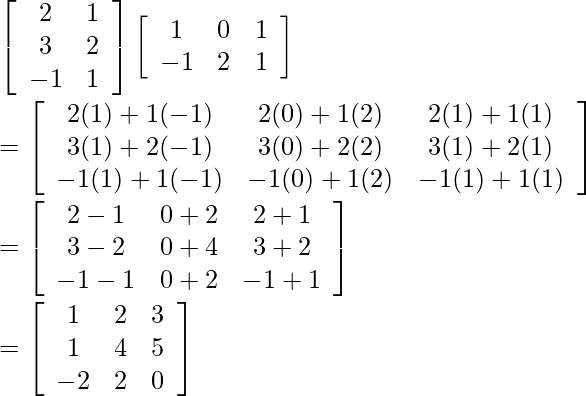 \left[\begin{array}{cc} 2 & 1 \\ 3 & 2 \\ -1 & 1 \end{array}\right]\left[\begin{array}{ccc} 1 & 0 & 1 \\ -1 & 2 & 1 \end{array}\right] \\ =\left[\begin{array}{cccc} 2(1)+1(-1) & 2(0)+1(2) & 2(1)+1(1) \\ 3(1)+2(-1) & 3(0)+2(2) & 3(1)+2(1) \\ -1(1)+1(-1) & -1(0)+1(2) & -1(1)+1(1) \end{array}\right] \\ =\left[\begin{array}{ccc} 2-1 & 0+2 & 2+1 \\ 3-2 & 0+4 & 3+2 \\ -1-1 & 0+2 & -1+1 \end{array}\right] \\ =\left[\begin{array}{ccc} 1 & 2 & 3 \\ 1 & 4 & 5 \\ -2 & 2 & 0 \end{array}\right]